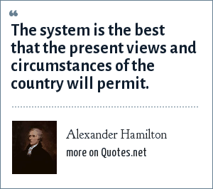 Alexander Hamilton: The system is the best that the present views and circumstances of the country will permit.