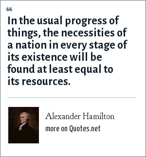 Alexander Hamilton: In the usual progress of things, the necessities of a nation in every stage of its existence will be found at least equal to its resources.