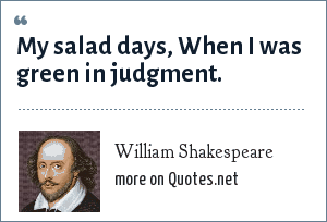 William Shakespeare: My salad days, When I was green in judgment.