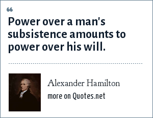 Alexander Hamilton: Power over a man's subsistence amounts to power over his will.