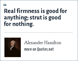 Alexander Hamilton: Real firmness is good for anything; strut is good for nothing.