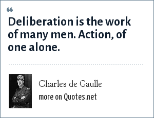 Charles de Gaulle: Deliberation is the work of many men. Action, of one alone.