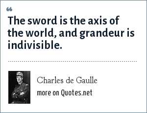 Charles de Gaulle: The sword is the axis of the world, and grandeur is indivisible.