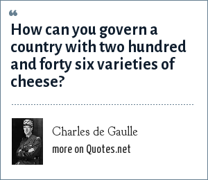 Charles de Gaulle: How can you govern a country with two hundred and forty six varieties of cheese?