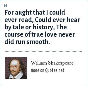 William Shakespeare: For aught that I could ever read, Could ever hear by tale or history, The course of true love never did run smooth.