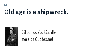 Charles de Gaulle: Old age is a shipwreck.