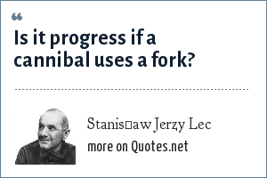 Stanisław Jerzy Lec: Is it progress if a cannibal uses a fork?