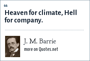 J. M. Barrie: Heaven for climate, Hell for company.