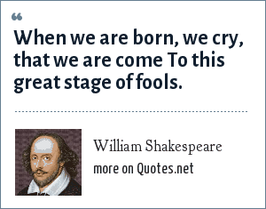 William Shakespeare: When we are born, we cry, that we are come To this great stage of fools.