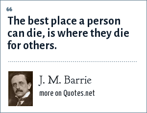 J. M. Barrie: The best place a person can die, is where they die for others.