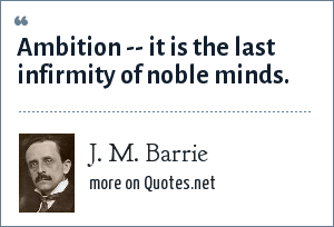 J. M. Barrie: Ambition -- it is the last infirmity of noble minds.