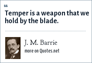 J. M. Barrie: Temper is a weapon that we hold by the blade.