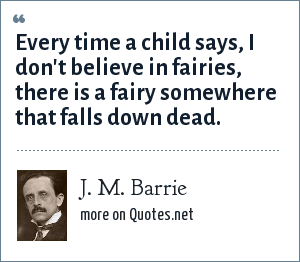 J. M. Barrie: Every time a child says, I don't believe in fairies, there is a fairy somewhere that falls down dead.