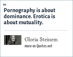 Gloria Steinem: Pornography is about dominance. Erotica is about mutuality.