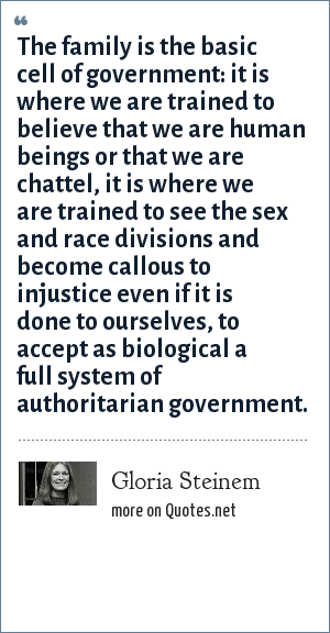 Gloria Steinem: The family is the basic cell of government: it is where we are trained to believe that we are human beings or that we are chattel, it is where we are trained to see the sex and race divisions and become callous to injustice even if it is done to ourselves, to accept as biological a full system of authoritarian government.