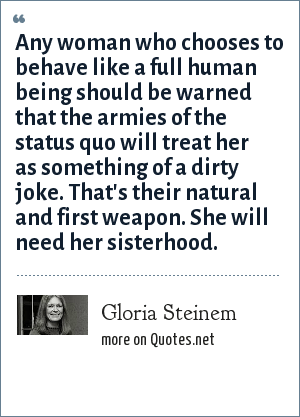 Gloria Steinem: Any woman who chooses to behave like a full human being should be warned that the armies of the status quo will treat her as something of a dirty joke. That's their natural and first weapon. She will need her sisterhood.