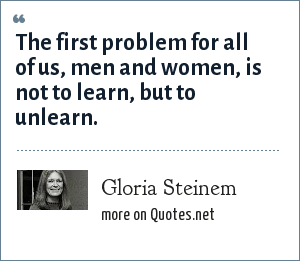 Gloria Steinem: The first problem for all of us, men and women, is not to learn, but to unlearn.