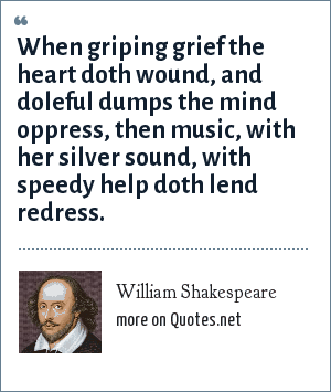 William Shakespeare: When griping grief the heart doth wound, and doleful dumps the mind opresses, then music, with her silver sound, with speedy help doth lend redress.