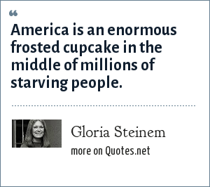 Gloria Steinem: America is an enormous frosted cupcake in the middle of millions of starving people.