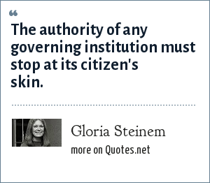 Gloria Steinem: The authority of any governing institution must stop at its citizen's skin.