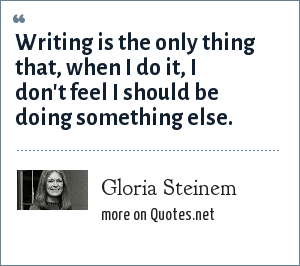 Gloria Steinem: Writing is the only thing that, when I do it, I don't feel I should be doing something else.