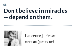 Laurence J. Peter: Don't believe in miracles -- depend on them.