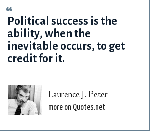 Laurence J. Peter: Political success is the ability, when the inevitable occurs, to get credit for it.
