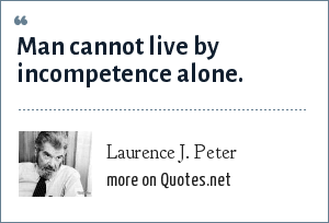 Laurence J. Peter: Man cannot live by incompetence alone.