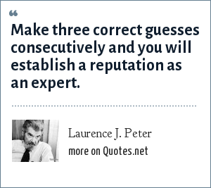 Laurence J. Peter: Make three correct guesses consecutively and you will establish a reputation as an expert.
