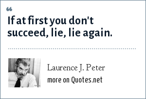 Laurence J. Peter: If at first you don't succeed, lie, lie again.