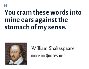 William Shakespeare: You cram these words into mine ears against the stomach of my sense.
