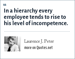 Laurence J. Peter: In a hierarchy every employee tends to rise to his level of incompetence.