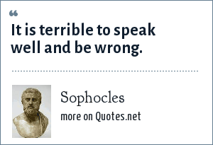 Sophocles: It is terrible to speak well and be wrong.