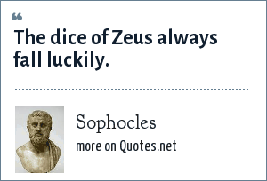 Sophocles: The dice of Zeus always fall luckily.