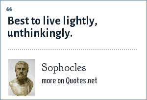 Sophocles: Best to live lightly, unthinkingly.