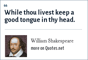 William Shakespeare: While thou livest keep a good tongue in thy head.