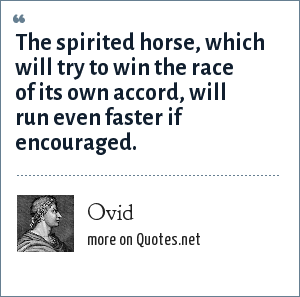 Ovid: The spirited horse, which will try to win the race of its own accord, will run even faster if encouraged.