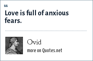 Ovid: Love is full of anxious fears.