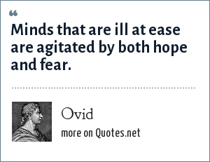 Ovid: Minds that are ill at ease are agitated by both hope and fear.