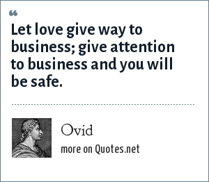 Ovid: Let love give way to business; give attention to business and you will be safe.