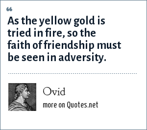 Ovid: As the yellow gold is tried in fire, so the faith of friendship must be seen in adversity.