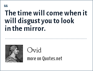 Ovid: The time will come when it will disgust you to look in the mirror.