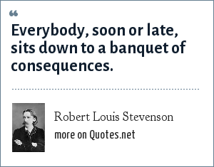 Robert Louis Stevenson: Everybody, soon or late, sits down to a banquet of consequences.
