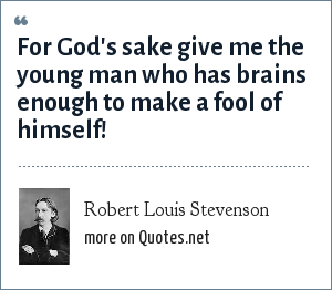 Robert Louis Stevenson: For God's sake give me the young man who has brains enough to make a fool of himself!