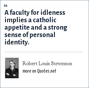 Robert Louis Stevenson: A faculty for idleness implies a catholic appetite and a strong sense of personal identity.
