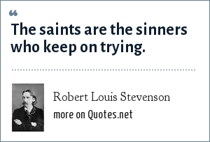 Robert Louis Stevenson: The saints are the sinners who keep on trying.