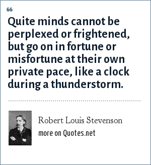 Robert Louis Stevenson: Quite minds cannot be perplexed or frightened, but go on in fortune or misfortune at their own private pace, like a clock during a thunderstorm.
