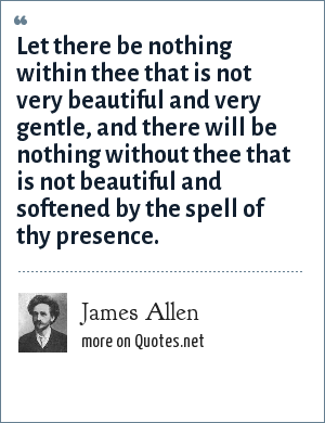 James Allen: Let there be nothing within thee that is not very beautiful and very gentle, and there will be nothing without thee that is not beautiful and softened by the spell of thy presence.