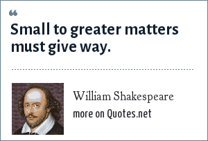 William Shakespeare: Small to greater matters must give way.
