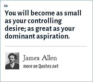James Allen: You will become as small as your controlling desire; as great as your dominant aspiration.